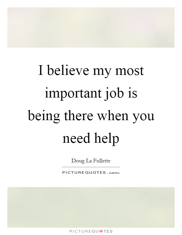 I Believe My Most Important Job Is Being There When You Need Help