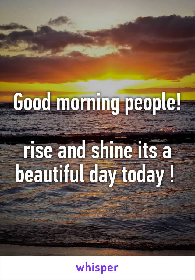 Good Morning People Rise And Shine Its A Beautiful Day Today