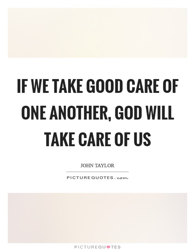 If We Take Good Care Of One Another God Will Take Care Of Us