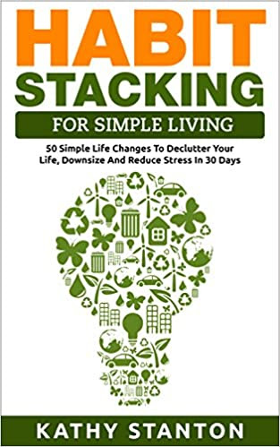 Habit Stacking For Simple Living: 50 Simple Life Changes To Declutter Your Life, Downsize And Reduce Stress In 30 Days (Simple Living, Declutter Your Life Book 1)
