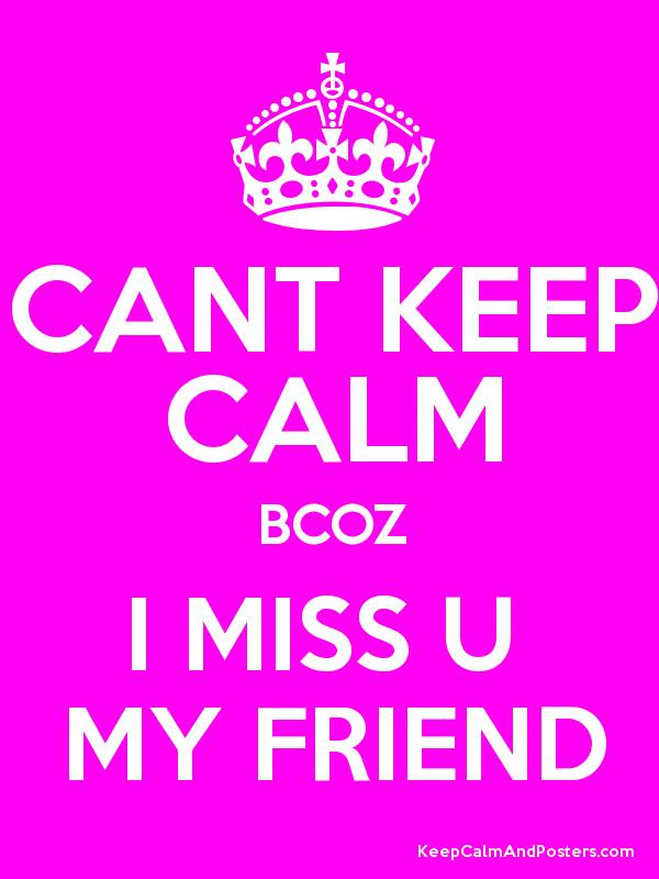Cant Keep Calm Bcoz I Miss U My Friend Keep Calm And Posters