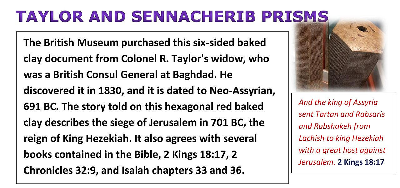 Taylor and Sennacherib Prisms. The story told on this hexagonal red baked clay, describes the siege of Jerusalem in 701 BC. The reign of king Hezekiah.