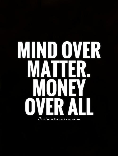 Mind Over Matter Money Over All Picture Quotes
