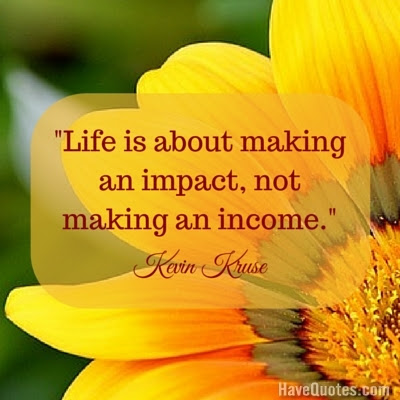 Life Is About Making An Impact Not Making An Income Quote Life