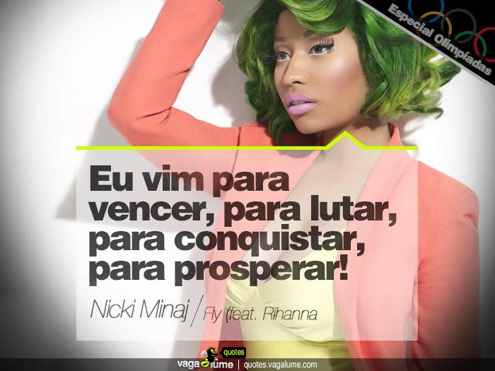 """""""Eu vim para vencer, para lutar, para conquistar, para prosperar!"""" - Fly (feat. Rihanna) (Nicki Minaj)   Source: vagalume.com.br"""