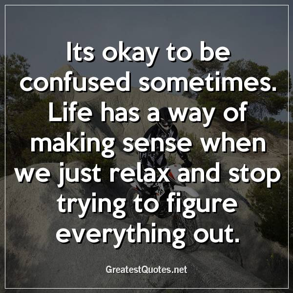 Its Okay To Be Confused Sometimes Life Has A Way Of Making Sense