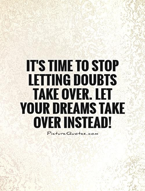Its Time To Stop Letting Doubts Take Over Let Your Dreams Take
