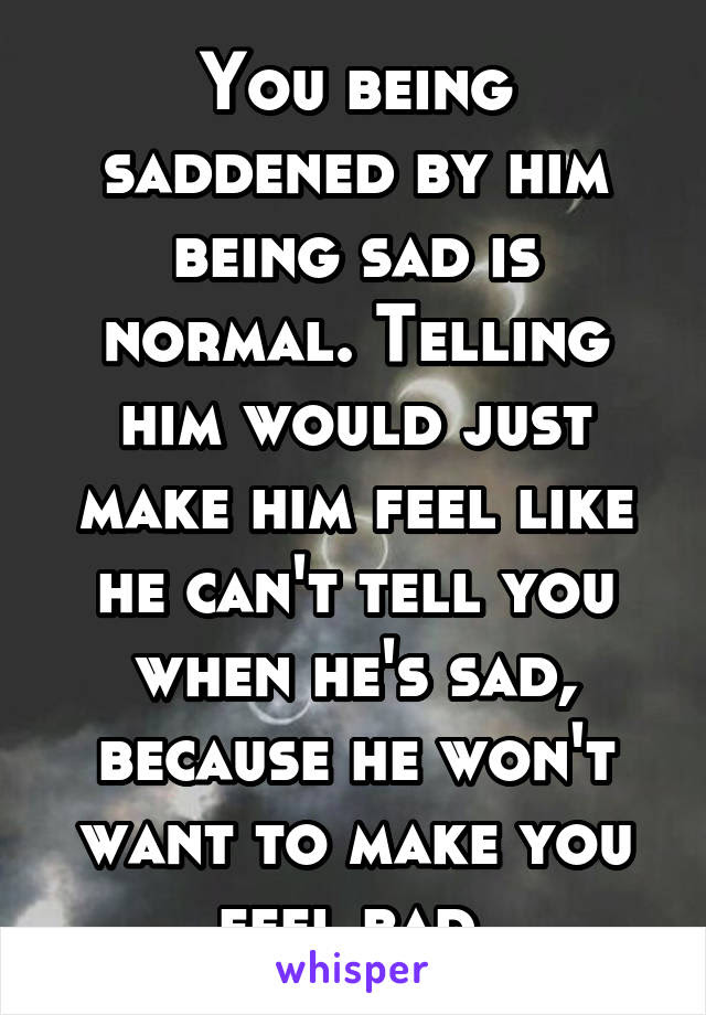 You Being Saddened By Him Being Sad Is Normal Telling Him Would