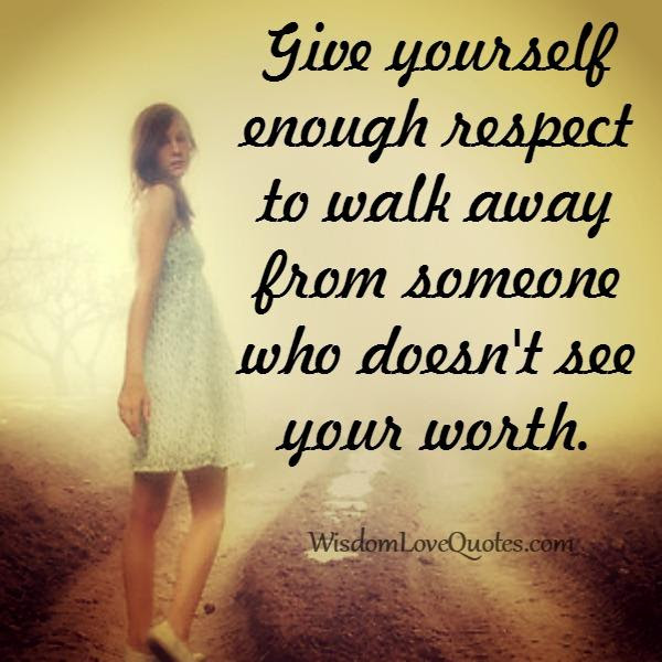 Walk Away From Someone Who Doesnt See Your Worth Wisdom Love Quotes