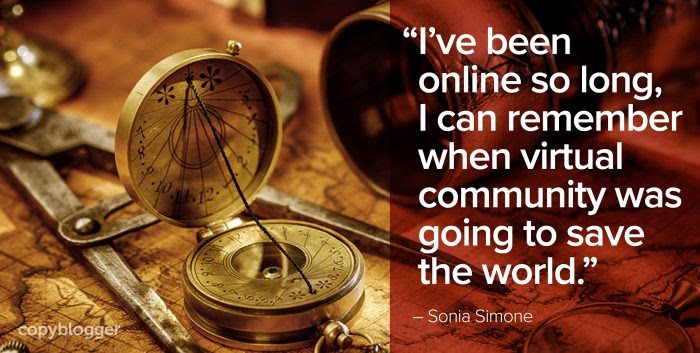 I've been online so long, I can remember when virtual community was going to save the world.
