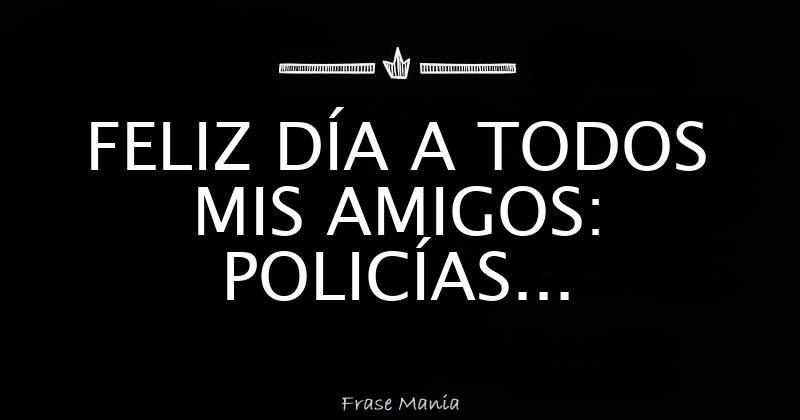 Feliz Dia A Todos Mis Amigos Policias