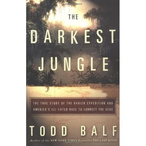 The Darkest Jungle The True Story Of The Darien Expedition And Americas Illfated Race To Connect The Seas