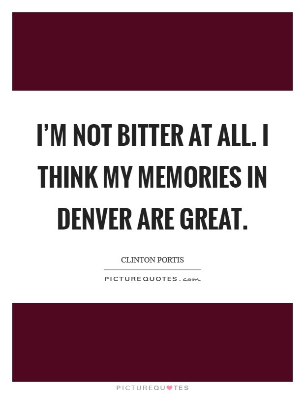 Im Not Bitter At All I Think My Memories In Denver Are Great