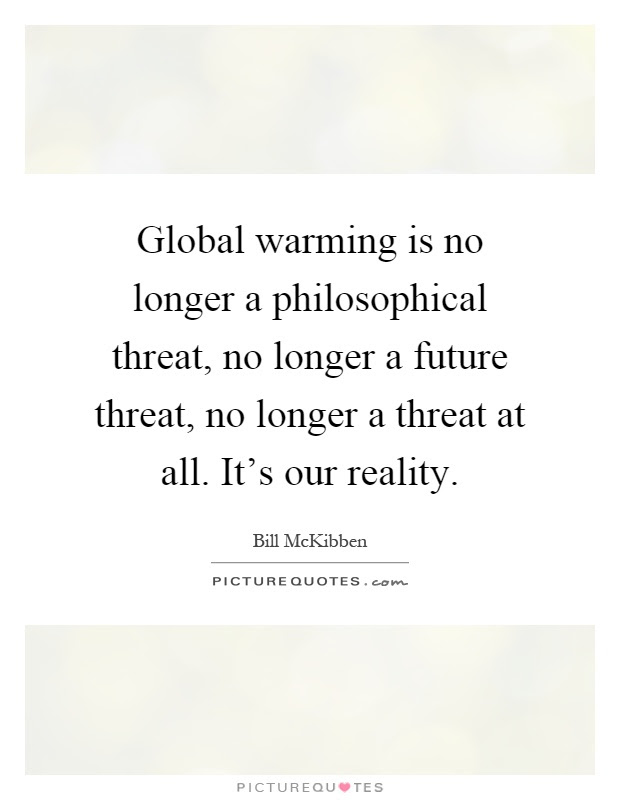 Global Warming Is No Longer A Philosophical Threat No Longer A
