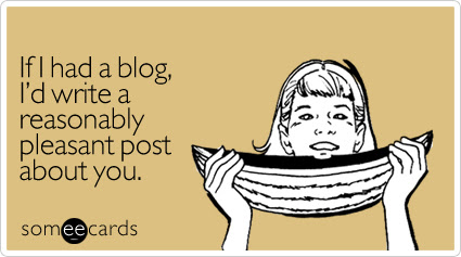 Funny Flirting Ecard: If I had a blog, I'd write a reasonably pleasant post about you.
