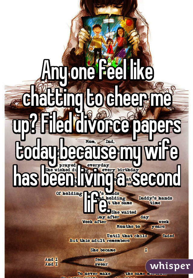 Any One Feel Like Chatting To Cheer Me Up Filed Divorce Papers