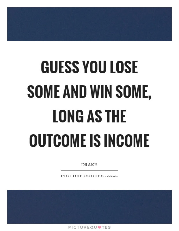 Guess You Lose Some And Win Some Long As The Outcome Is Income