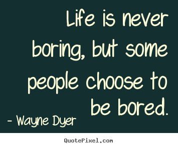 Life Quotes Life Is Never Boring But Some People Choose To Be Bored