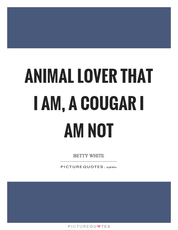 Animal Lover That I Am A Cougar I Am Not Picture Quotes