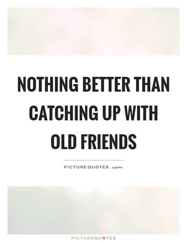 Nothing Better Than Catching Up With Old Friends Picture Quotes