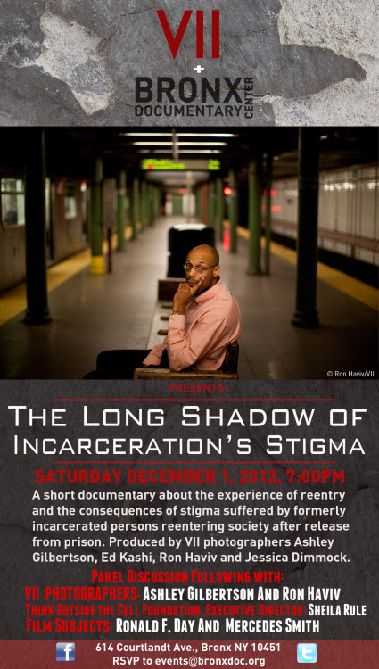 "Bronx Documentary Center is pleased to partner with VII and Think Outside the Cell Foundation to present THE LONG SHADOW OF INCARCERATION'S STIGMA  A documentary short film produced by VII photographers Ashley Gilbertson, Ed Kashi, Ron Haviv and Jessica Dimmock.   Saturday, December 1  7:00PM   About the Film  A staggering 700,000 people are released from prison in the United States each year.  When formerly incarcerated persons reenter society they often face discrimination when applying for employment, housing and higher education. Some formerly incarcerated people and are even denied the right to vote. What are the struggles? What are the stories? Who are these people? And how are they helping each other to succeed and thrive?     A panel discussion will follow the screening with: VII PHOTOGRAPHERS: ASHLEY GILBERTSON and RON HAVIV THINK OUTSIDE THE CELL FOUNDATION EXECUTIVE DIRECTOR: SHEILA RULE  FILM SUBJECTS: RONALD F. DAY AND MERCEDES SMITH    ""The Long Shadow of Incarceration's Stigma"" Kimberly J. Soenen – Supervising Producer Contact: kimberlyjsoenen@gmail.com Francisco Fagan – Editor  Suggested donation: $7 Adult, $5 Student, Free for 18 and under."