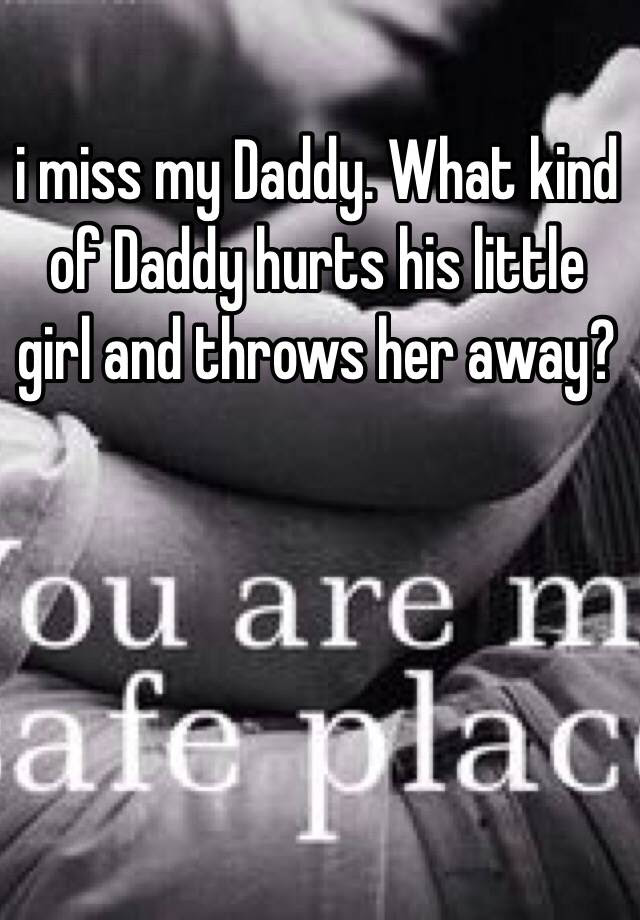 I Miss My Daddy What Kind Of Daddy Hurts His Little Girl And Throws