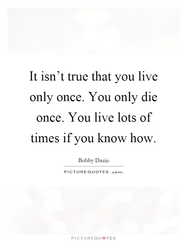 It Isnt True That You Live Only Once You Only Die Once You