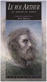 Le roi Arthur au miroir du temps. La légende dans l'histoire et ses réécritures contemporaines - Anne Besson