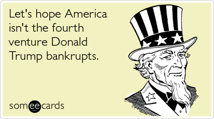 Funny Somewhat Topical Ecard: Let's hope America isn't the fourth venture Donald Trump bankrupts.