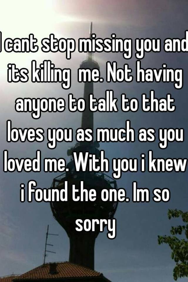 I Cant Stop Missing You And Its Killing Me Not Having Anyone To
