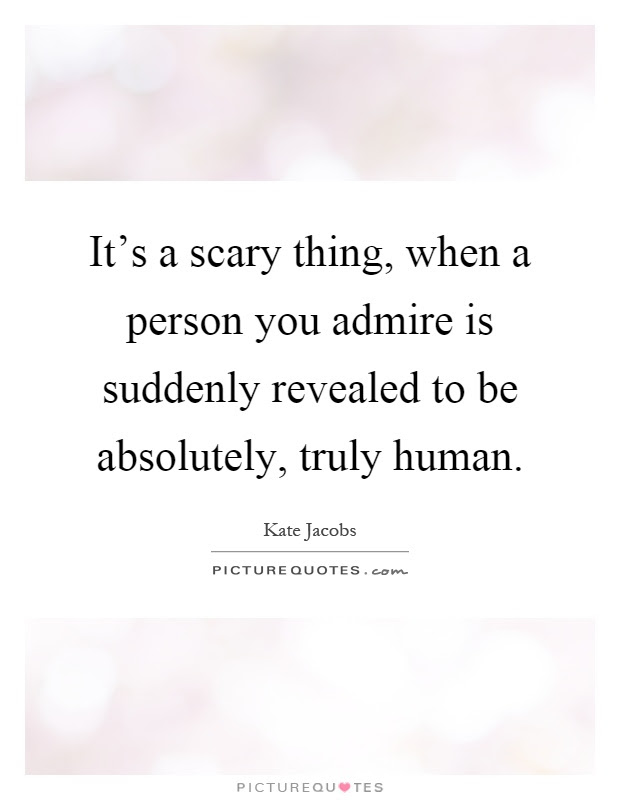 Its A Scary Thing When A Person You Admire Is Suddenly