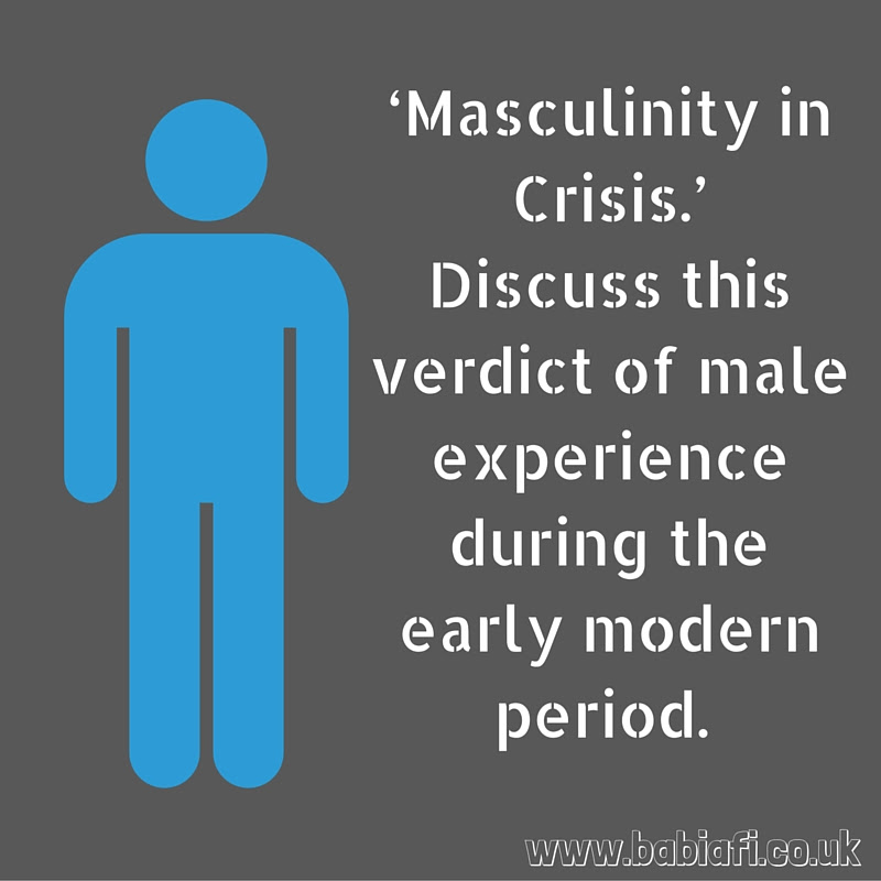 'Masculinity in Crisis.' Discuss this verdict of male experience during the early modern period.
