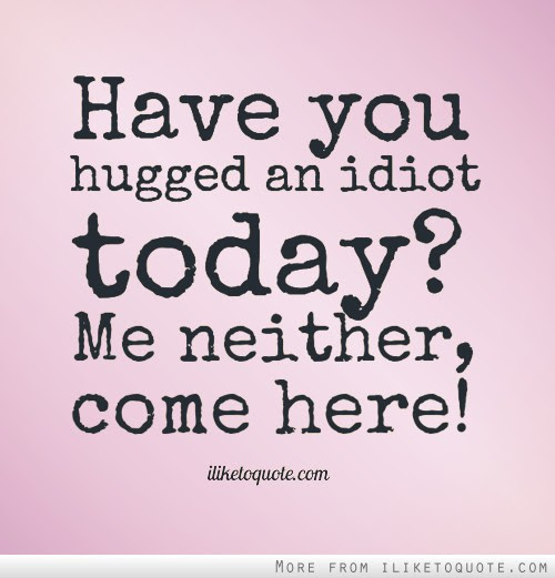 Have You Hugged An Idiot Today Me Neither Come Here