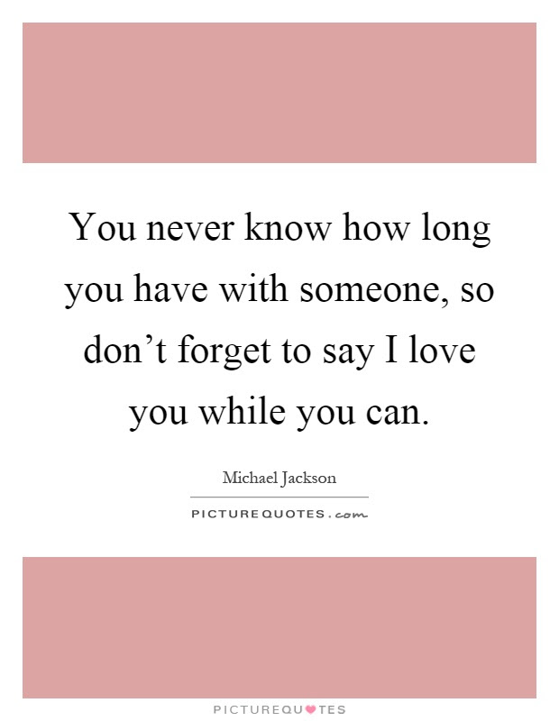 You Never Know How Long You Have With Someone So Dont Forget