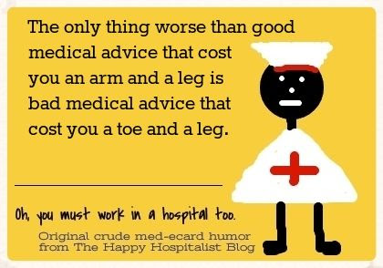The only thing worse than good medical advice that cost you an arm and a leg is bad medical advice that cost you a toe and a leg nurse ecard humor photo ec29c9e8-dc6b-4e99-b6a5-9ded95d9b234_zps33d5571c.jpg
