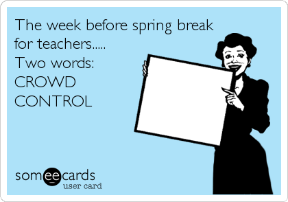 Funny Workplace Ecard: The week before spring break for teachers..... Two words: CROWD CONTROL.