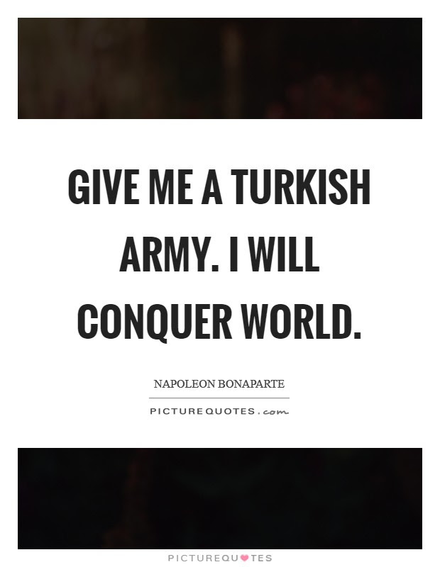Give Me A Turkish Army I Will Conquer World Picture Quotes