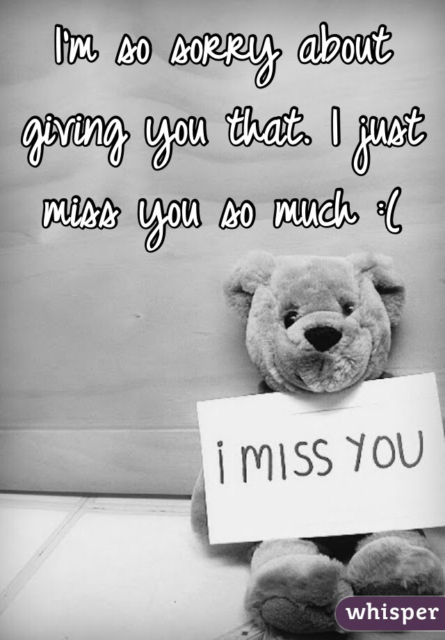 Im So Sorry About Giving You That I Just Miss You So Much