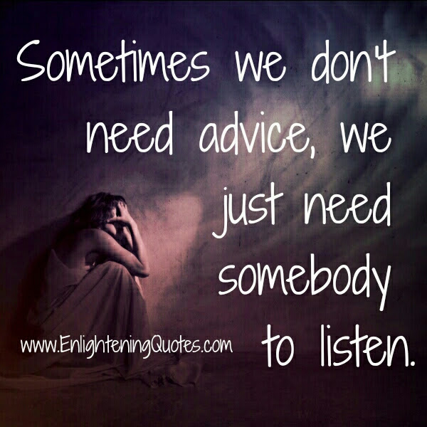 Sometimes We Just Need Somebody To Listen Enlightening Quotes