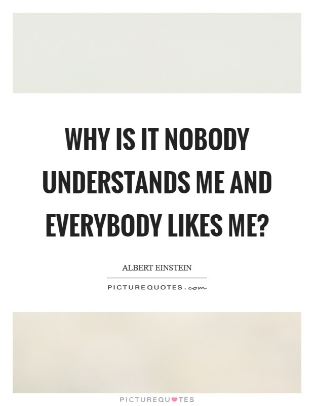 Why Is It Nobody Understands Me And Everybody Likes Me Picture Quotes