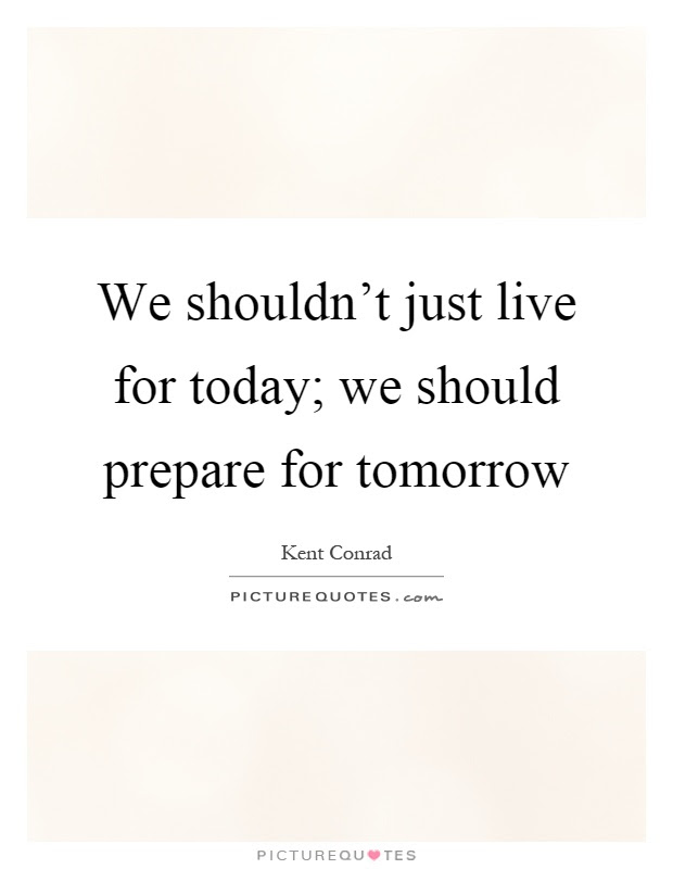 We Shouldnt Just Live For Today We Should Prepare For Tomorrow