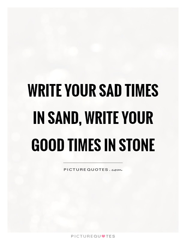 Write Your Sad Times In Sand Write Your Good Times In Stone