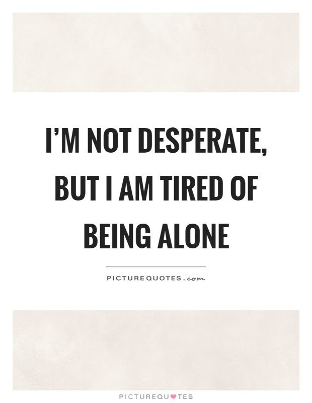 Im Not Desperate But I Am Tired Of Being Alone Picture Quotes