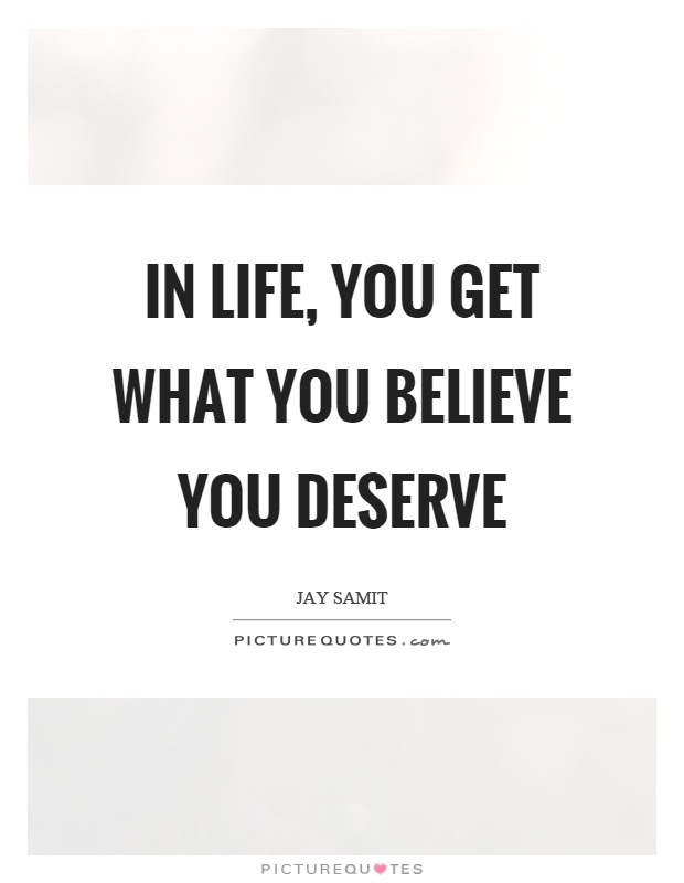 In Life You Get What You Believe You Deserve Picture Quotes