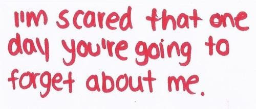 Im Scared That One Day Youre Going To Forget About Me Sad