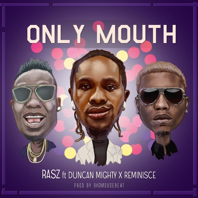 "[MUSIC]Rasz – ""Only Mouth"" ft. Duncan Mighty x Reminisce"