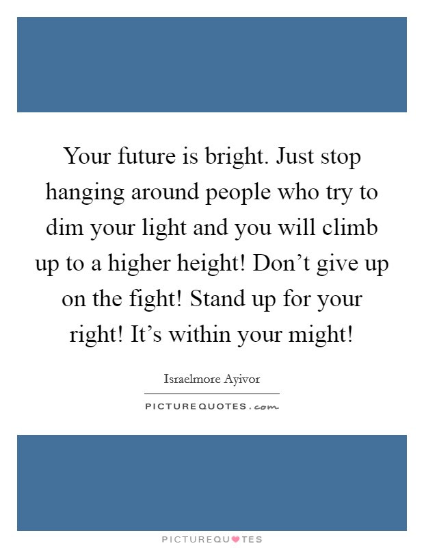 Your Future Is Bright Just Stop Hanging Around People Who Try