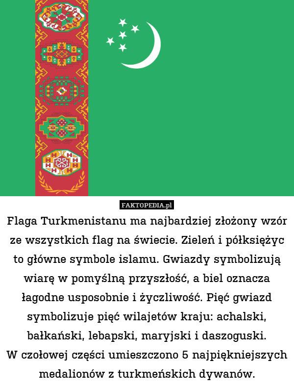 Flaga Turkmenistanu ma najbardziej – Flaga Turkmenistanu ma najbardziej złożony wzór ze wszystkich flag na świecie. Zieleń i półksiężyc to główne symbole islamu. Gwiazdy symbolizują wiarę w pomyślną przyszłość, a biel oznacza łagodne usposobnie i życzliwość. Pięć gwiazd symbolizuje pięć wilajetów kraju: achalski, bałkański, lebapski, maryjski i daszoguski. W czołowej części umieszczono 5 najpiękniejszych medalionów z turkmeńskich dywanów.