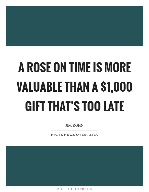 A Rose On Time Is More Valuable Than A 1000 Gift Thats Too