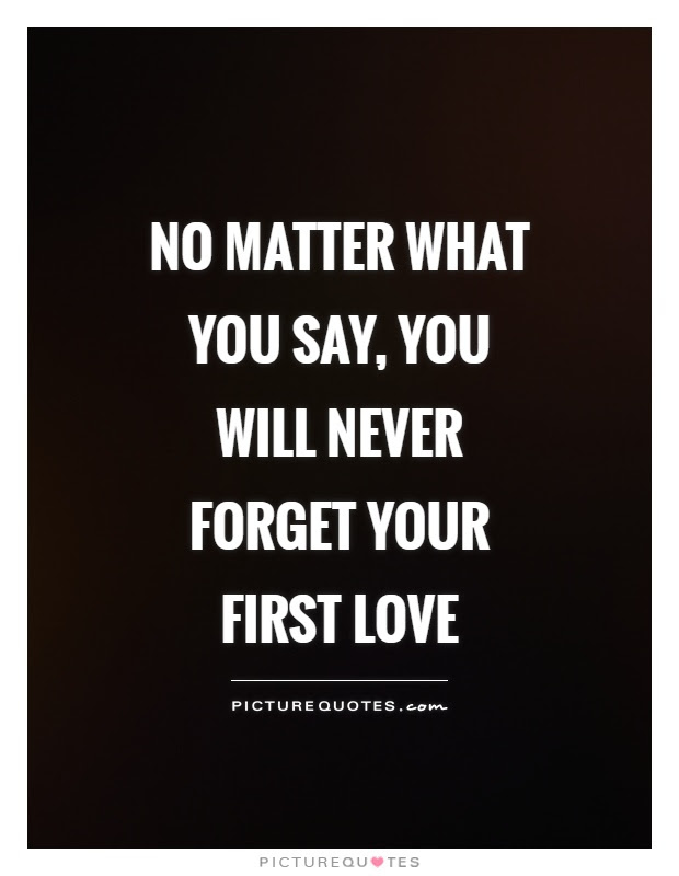 No Matter What You Say You Will Never Forget Your First Love